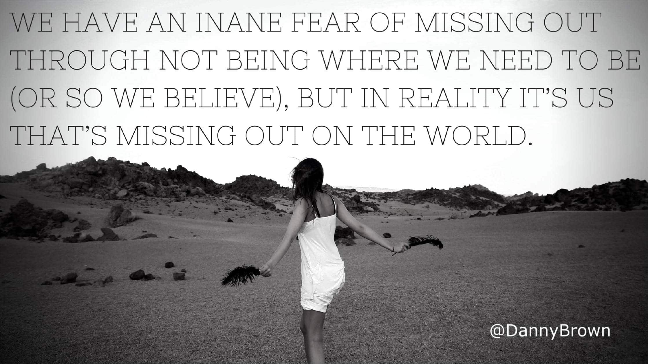 The world isn't missing out on us - we're missing out on the world. We need to make more of what we do an experience.