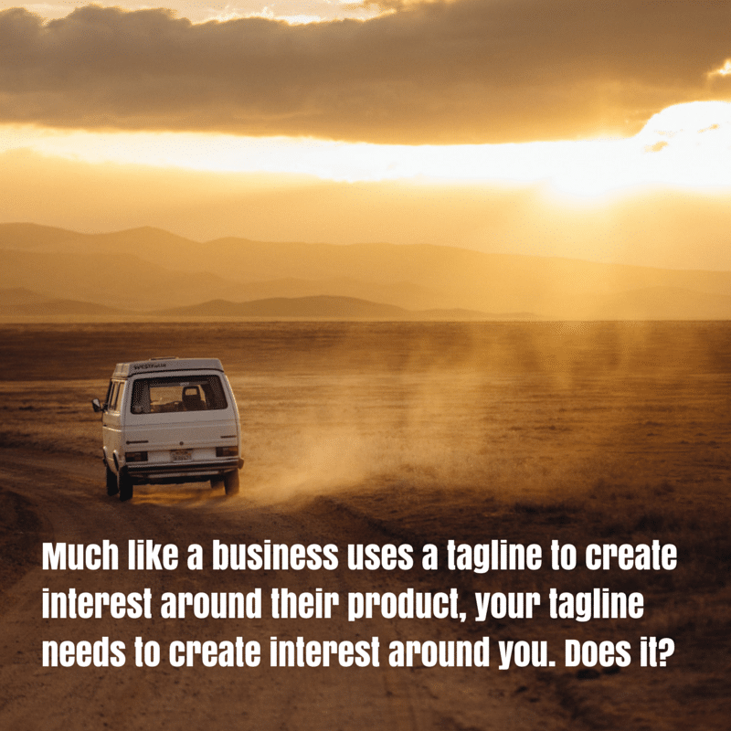 Much like a business uses a tagline to create interest around their product, your tagline needs to create interest around you. Does it?