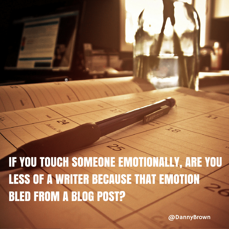 If you touch someone emotionally, are you less of a writer because that emotion bled from a blog post?