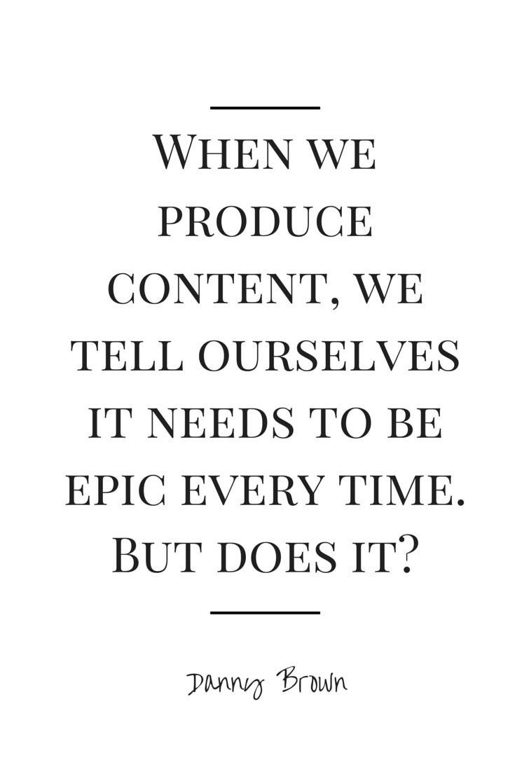 When we produce content, we tell ourselves it needs to be epic every time. But what if that's not true?