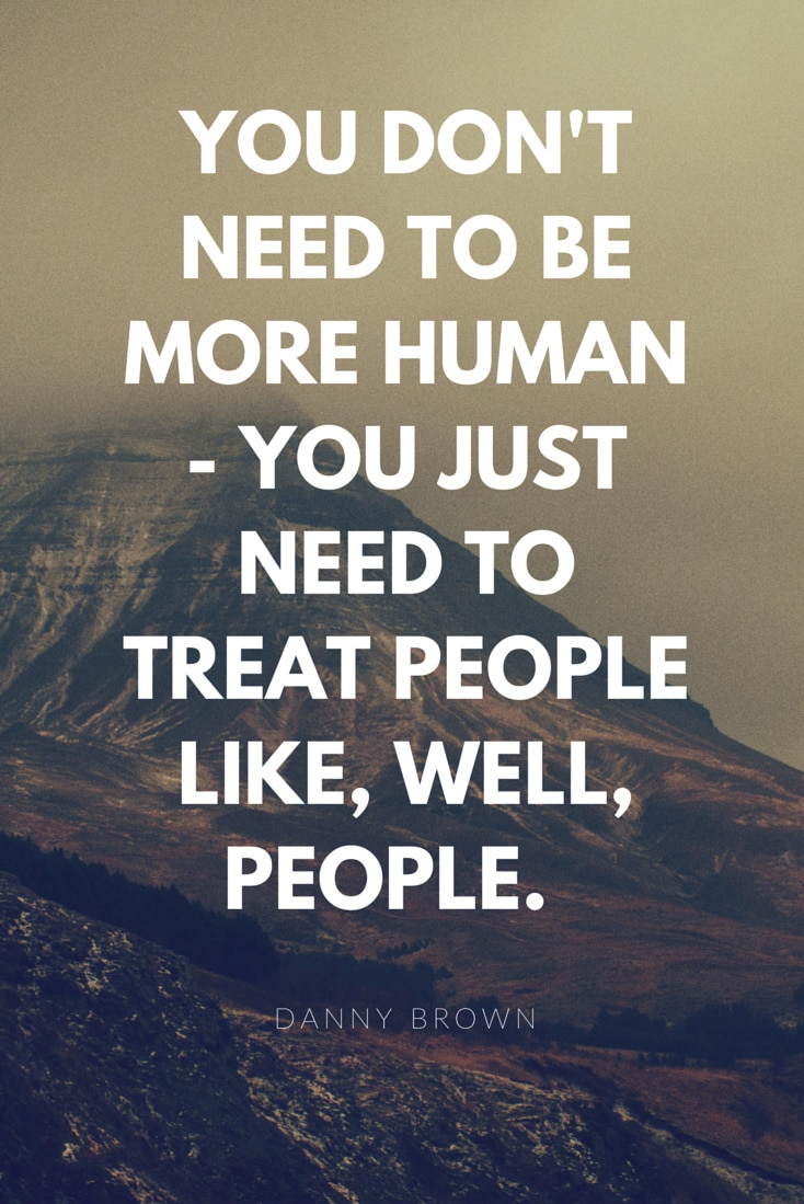 You don't need to be more human - you just need to treat people like, well, people. And guess what your company is already made up of? So why try so hard?