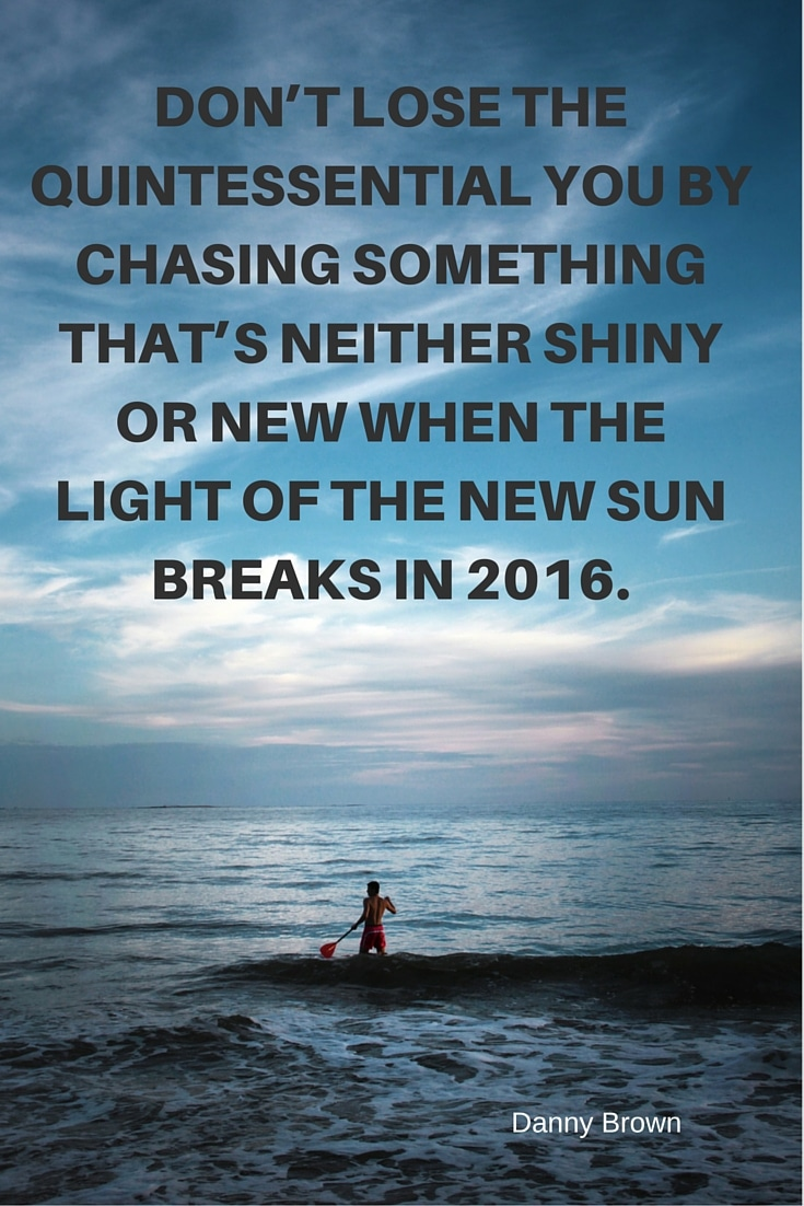 Don't lose the quintessential you by chasing something that's neither shiny or new when the light of the new sun breaks in 2016.