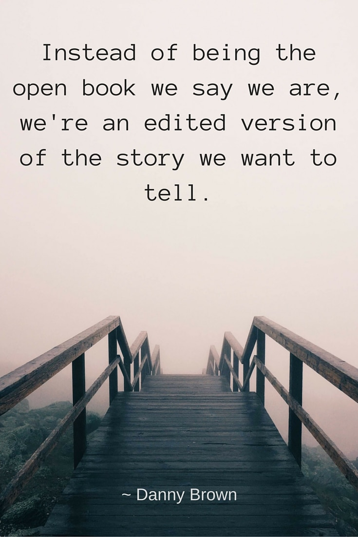 Instead of being the open book we say we are, we're an edited version of the story we want to tell.
