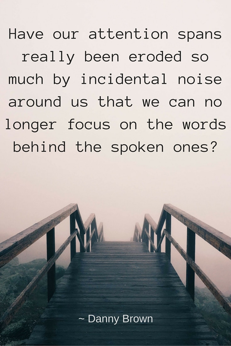 Have our attention spans really been eroded so much by incidental noise around us that we can no longer focus on the words behind the spoken ones?
