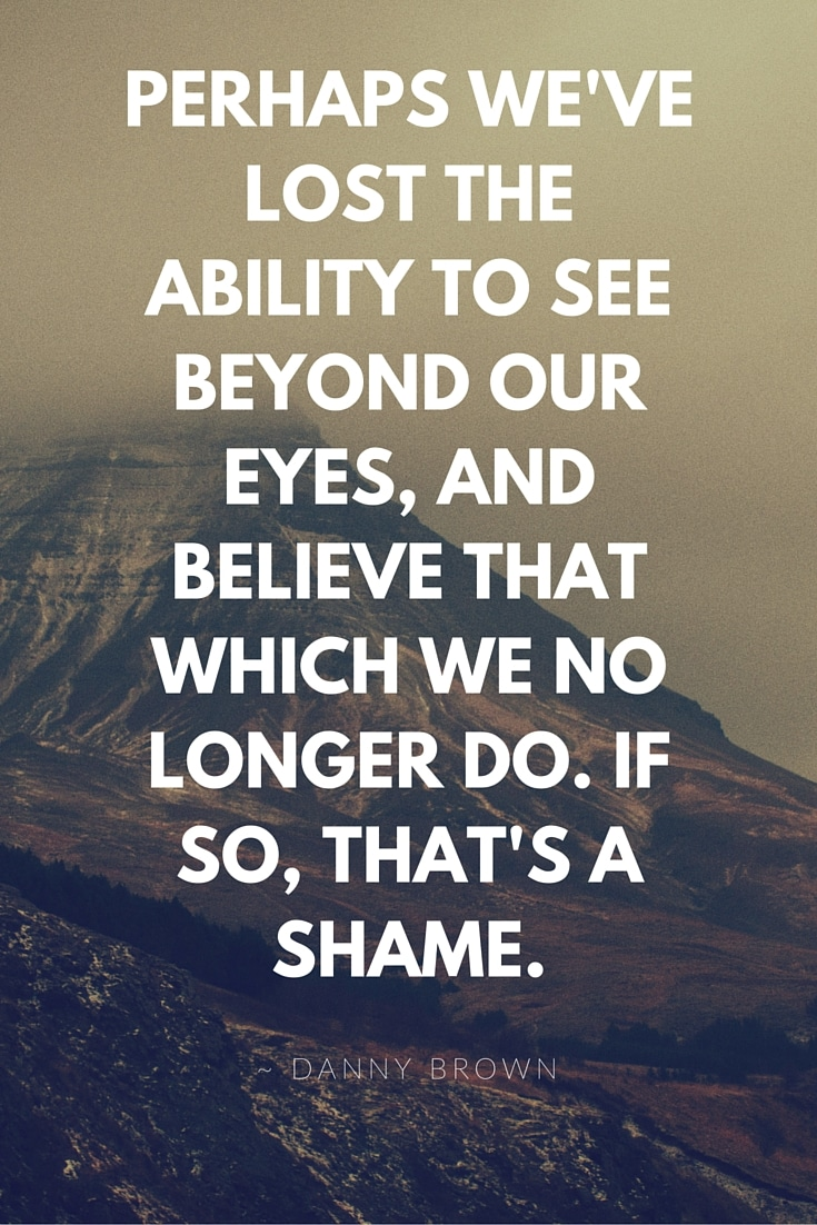 Perhaps we've lost the ability to see beyond our eyes, and believe that which we no longer do. If so, that's a shame.