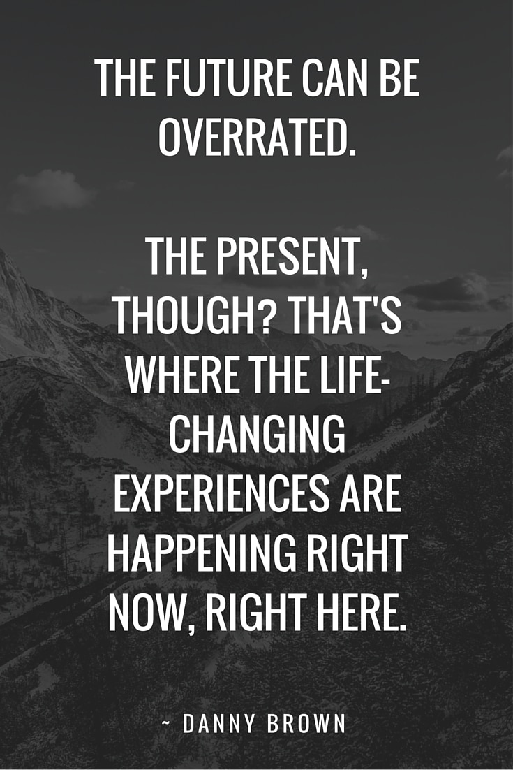 The future can be overrated. The present, though? That's where the life-changing experiences are happening right now, right here.