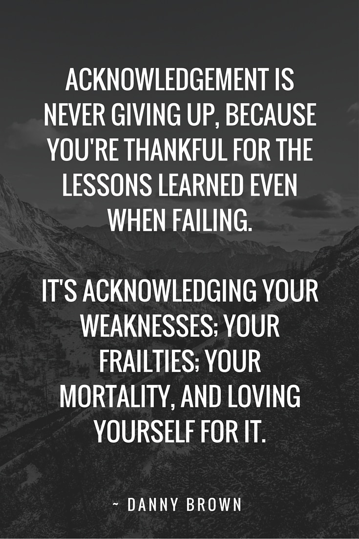 Acknowledging your weaknesses; your frailties; your mortality, and loving yourself for it, is the start of making a better world for all.