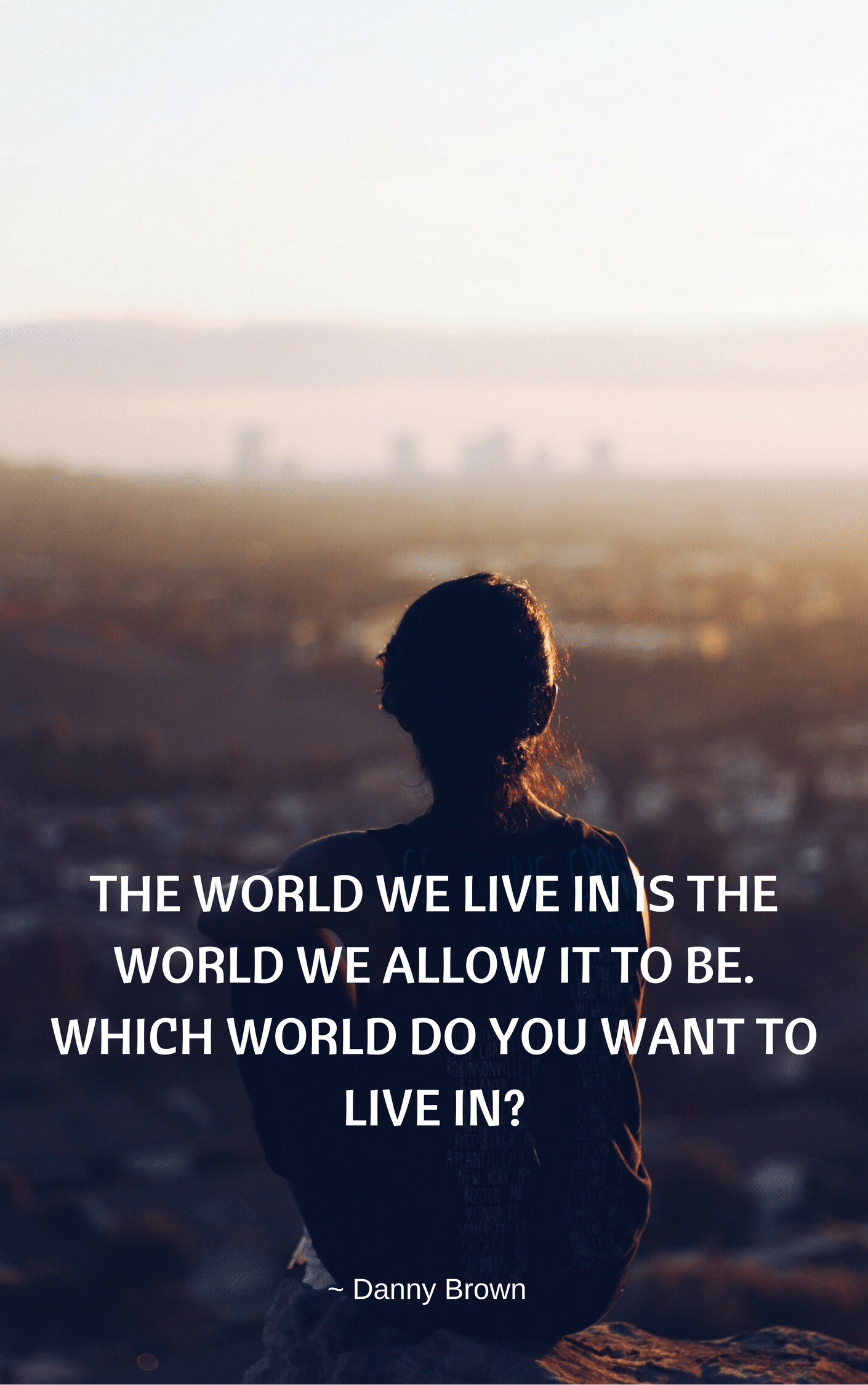 The world we live in is the one we allow it to be. We have choices - which ones are you making to make the world a better place for all?